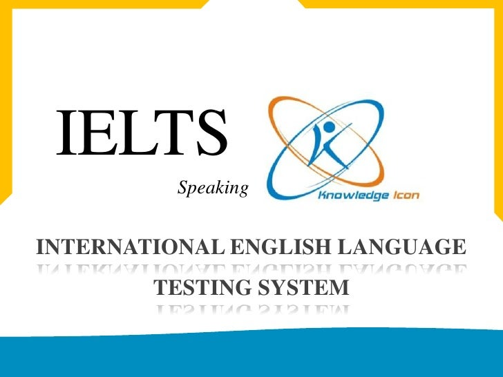 IELTS<br />Speaking<br />INTERNATIONAL ENGLISH LANGUAGE TESTING SYSTEM<br />www.knowledgeicon.com<br />