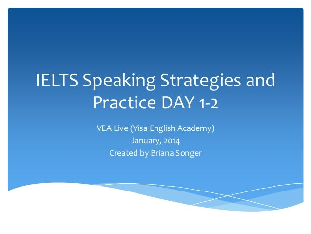 IELTS Speaking Strategies and  Practice DAY 1-2  VEA Live (Visa English Academy)  January, 2014  Created by Briana Songer