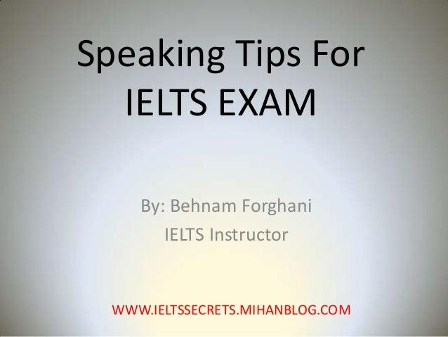 Speaking Tips For IELTS EXAM By: Behnam Forghani IELTS Instructor  WWW.IELTSSECRETS.MIHANBLOG.COM