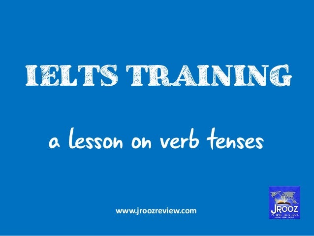 IELTS TRAINING a lesson on verb tenses www.jroozreview.com