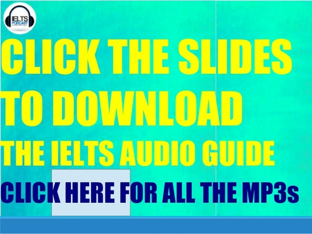 CLICK THE SLIDES TO DOWNLOAD THE IELTS AUDIO GUIDE CLICK HERE FOR ALL THE MP3s