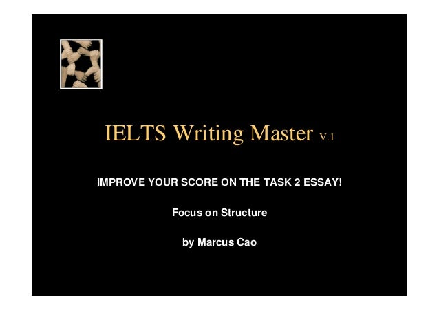 IELTS Writing Master V.1 IMPROVE YOUR SCORE ON THE TASK 2 ESSAY! Focus on Structure by Marcus Cao