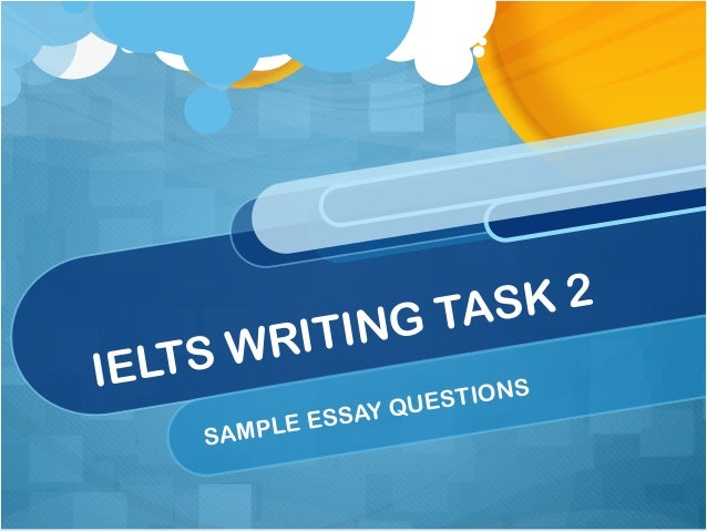 IELTS WRITING TASK 2 SAMPLE ESSAY QUESTIONS
