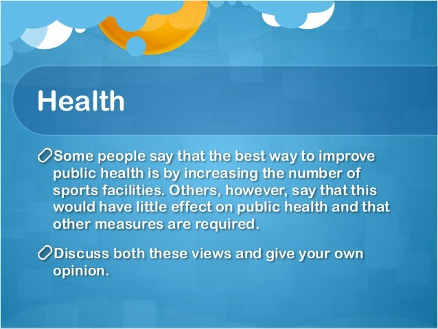 best way to improve public health is by increasing the number of sports facilities Discuss both sides and give your reasons 2006617 some people say the best way to  improve public health should increase the number of sports facilities.