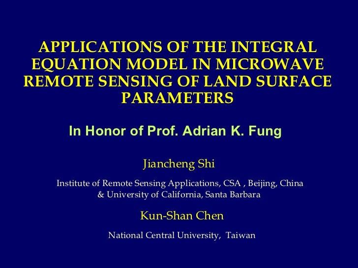 APPLICATIONS OF THE INTEGRAL EQUATION MODEL IN MICROWAVE REMOTE SENSING OF LAND SURFACE PARAMETERS In Honor of Prof. Adria...