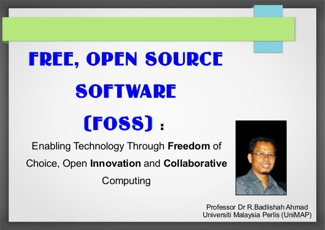 FREE, OPEN SOURCE SOFTWARE (FOSS)  :  Enabling Technology Through Freedom of Choice, Open Innovation and Collaborative Com...