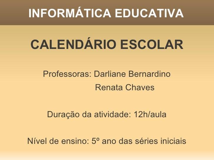 INFORMÁTICA EDUCATIVACALENDÁRIO ESCOLAR    Professoras: Darliane Bernardino                  Renata Chaves     Duração da ...