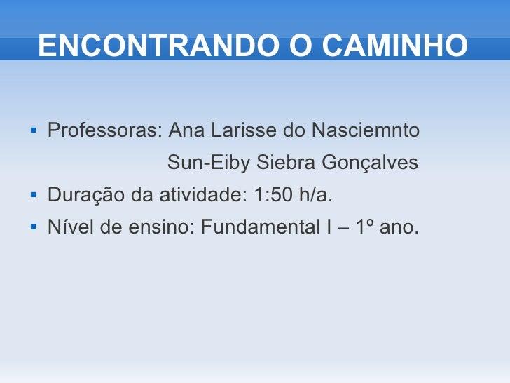 ENCONTRANDO O CAMINHO   Professoras: Ana Larisse do Nasciemnto                Sun-Eiby Siebra Gonçalves   Duração da ati...