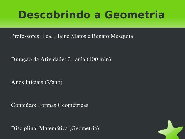 Descobrindo a Geometria    Professores:Fca.ElaineMatoseRenatoMesquita    DuraçãodaAtividade:01aula(100min)    ...