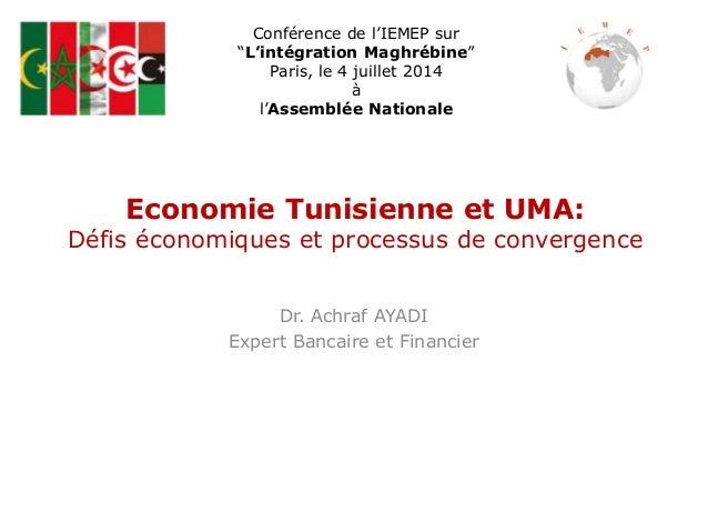 Economie Tunisienne et UMA: Défis économiques et processus de convergence Dr. Achraf AYADI Expert Bancaire et Financier Co...