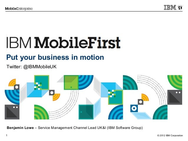 © 2012 IBM Corporation1Put your business in motionTwitter: @IBMMobileUKBenjamin Lowe – Service Management Channel Lead UK&...