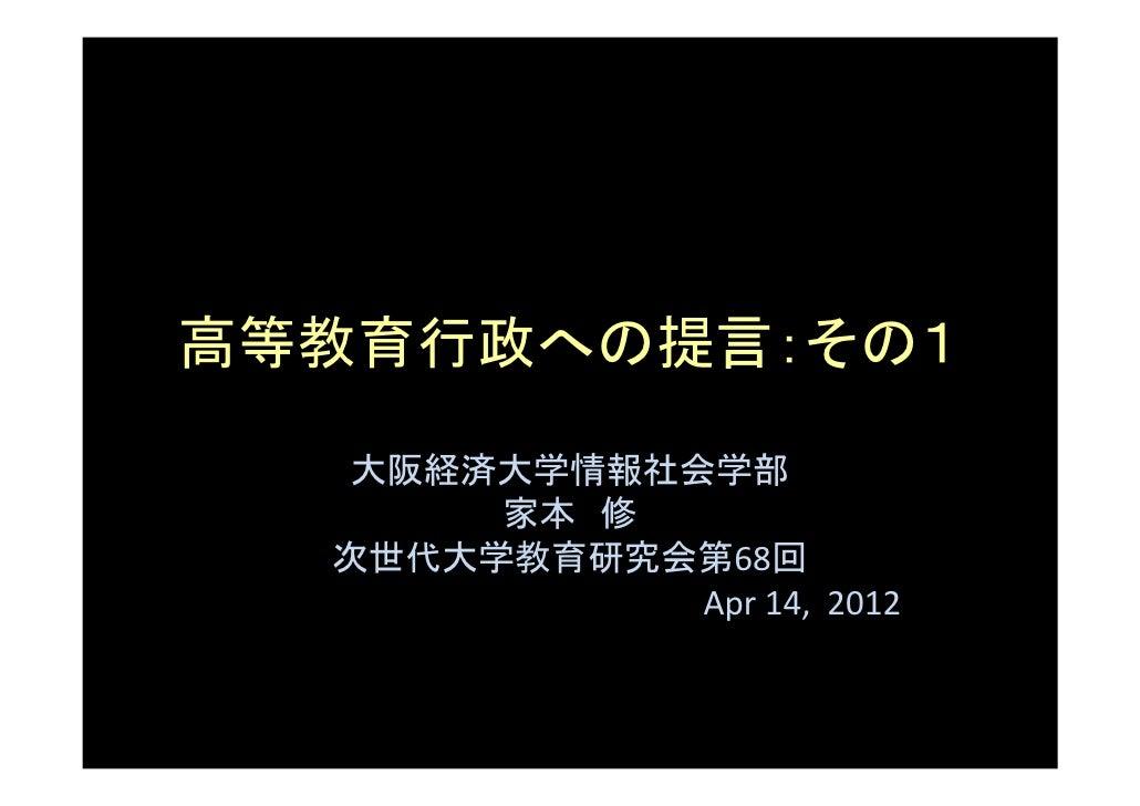 高等教育行政への提言:その1   大阪経済大学情報社会学部       家本 修  次世代大学教育研究会第68回             Apr 14, 2012