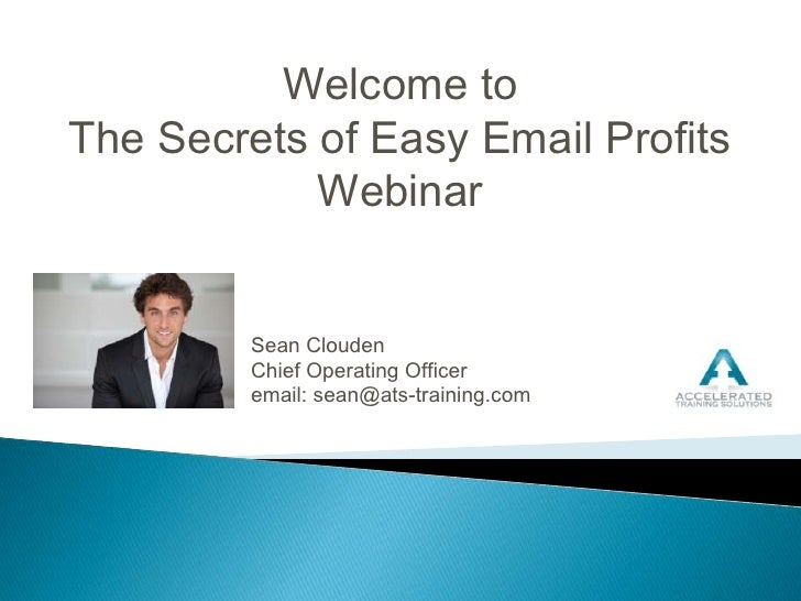 Welcome to <br />The Secrets of Easy Email Profits Webinar<br />Sean Clouden<br />Chief Operating Officer<br />email: sean...