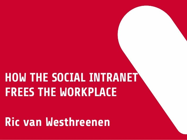 HOW THE SOCIAL INTRANET FREES THE WORKPLACE  Ric van Westhreenen