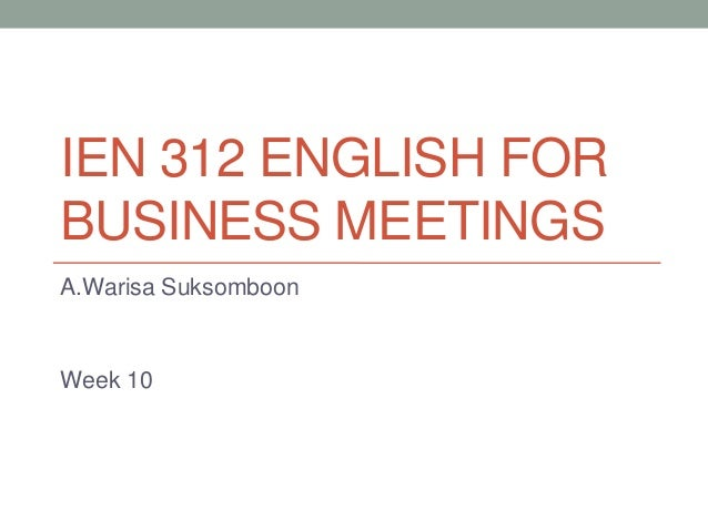 IEN 312 ENGLISH FOR BUSINESS MEETINGS A.Warisa Suksomboon  Week 10