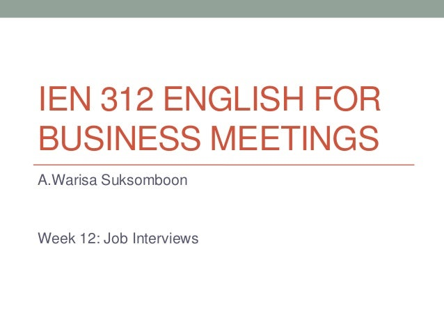 IEN 312 ENGLISH FOR BUSINESS MEETINGS A.Warisa Suksomboon  Week 12: Job Interviews