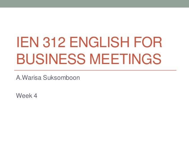 IEN 312 ENGLISH FOR BUSINESS MEETINGS A.Warisa Suksomboon Week 4