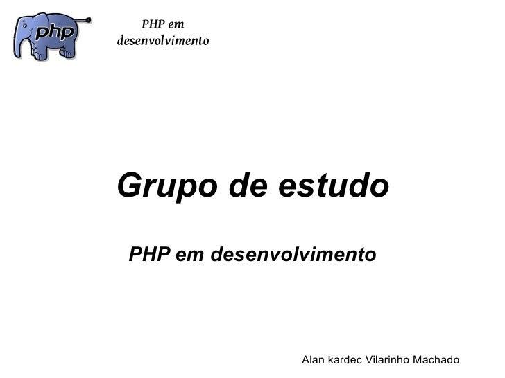 Grupo de estudoPHP em desenvolvimento               Alan kardec Vilarinho Machado