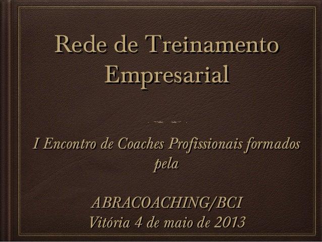 Rede de Treinamento Empresarial I Encontro de Coaches Profissionais formados pela ABRACOACHING/BCI Vitória 4 de maio de 20...