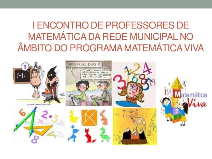 I ENCONTRO DE PROFESSORES DE  MATEMÁTICA DA REDE MUNICIPAL NOÂMBITO DO PROGRAMA MATEMÁTICA VIVA