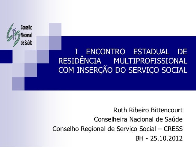 I ENCONTRO ESTADUAL DE RESIDÊNCIA  MULTIPROFISSIONAL COM INSERÇÃO DO SERVIÇO SOCIAL                    Ruth Ribeiro Bitten...