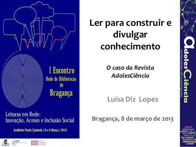 Ler para construir e      divulgar  conhecimento     O caso da Revista      AdolesCiência     Luísa Diz LopesBragança, 8 d...