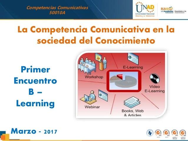 Competencias Comunicativas 50010A Primer Encuentro B – Learning Marzo - 2017 La Competencia Comunicativa en la sociedad de...