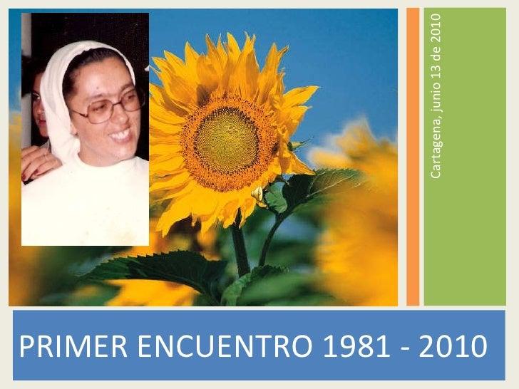 <ul><li>PRIMER ENCUENTRO 1981 - 2010 </li></ul><ul><li>Cartagena, junio 13 de 2010 </li></ul>