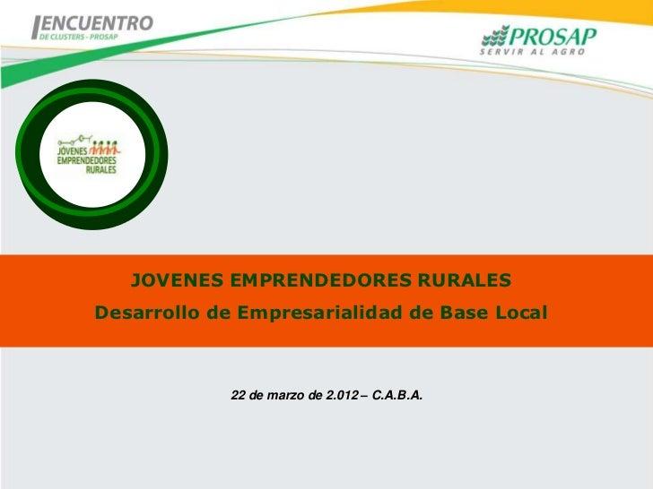 JOVENES EMPRENDEDORES RURALESDesarrollo de Empresarialidad de Base Local            22 de marzo de 2.012 – C.A.B.A.