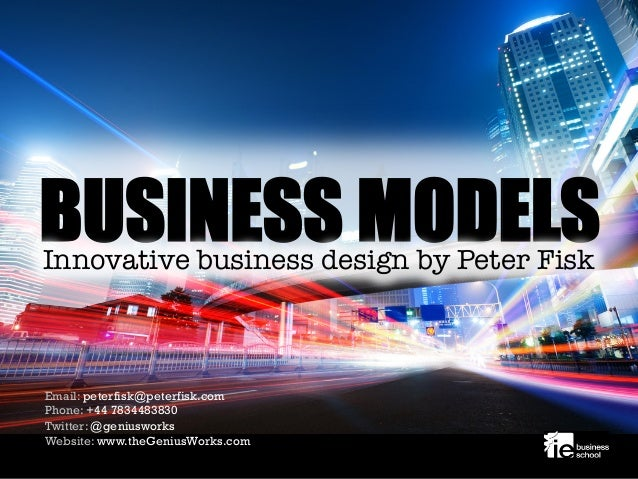 BUSINESS MODELSInnovative business design by Peter Fisk Email: peterfisk@peterfisk.com Phone: +44 7834483830 Twitter: @gen...
