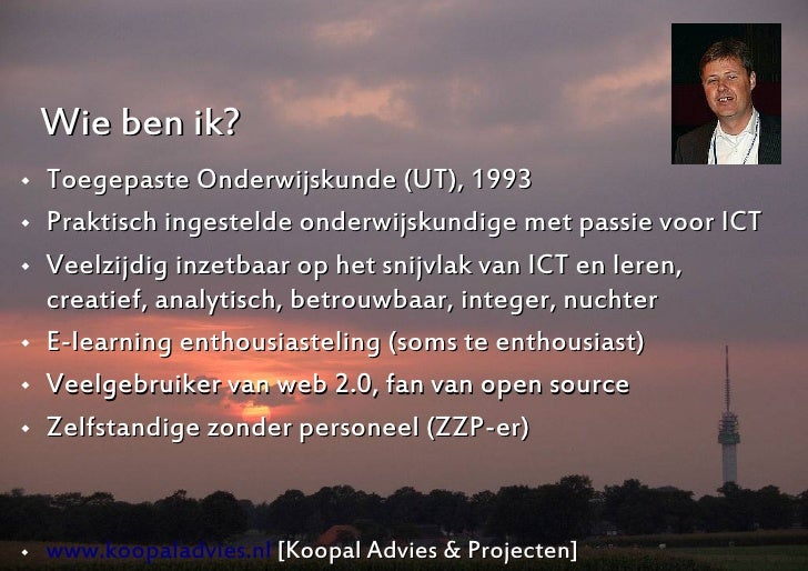 Wie ben ik?    Toegepaste Onderwijskunde (UT), 1993    Praktisch ingestelde onderwijskundige met passie voor ICT    Vee...