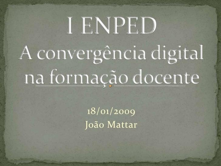 I ENPEDA convergência digital na formação docente<br />18/01/2009<br />João Mattar<br />