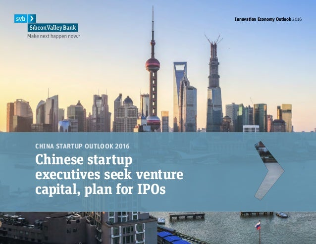 Innovation Economy Outlook 2016 1 CHINA STARTUP OUTLOOK 2016 Chinese startup executives seek venture capital, plan for IPO...