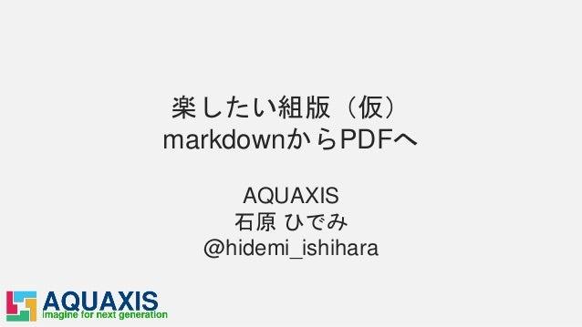 楽したい組版(仮) markdownからPDFへ AQUAXIS 石原 ひでみ @hidemi_ishihara