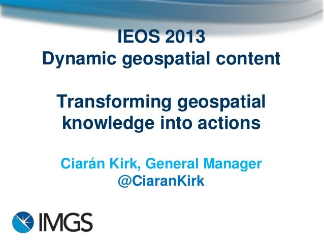 IEOS 2013 Dynamic geospatial content Transforming geospatial knowledge into actions Ciarán Kirk, General Manager @CiaranKi...