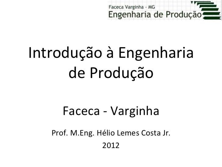 Introdução à Engenharia      de Produção      Faceca - Varginha   Prof. M.Eng. Hélio Lemes Costa Jr.                 2012