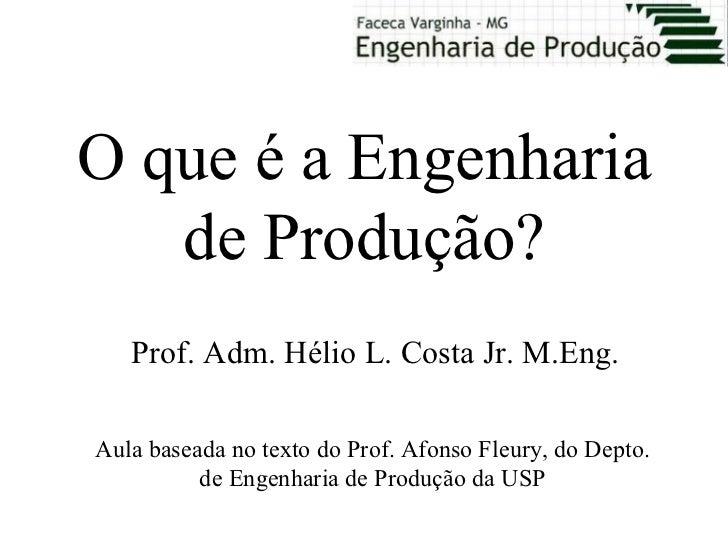 O que é a Engenharia   de Produção?   Prof. Adm. Hélio L. Costa Jr. M.Eng.Aula baseada no texto do Prof. Afonso Fleury, do...