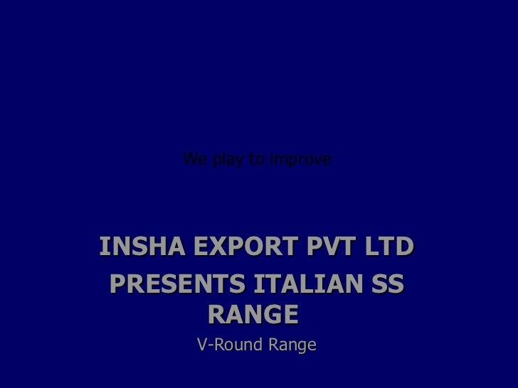 INSHA EXPORT PVT LTD PRESENTS ITALIAN SS RANGE  V-Round Range We play to improve