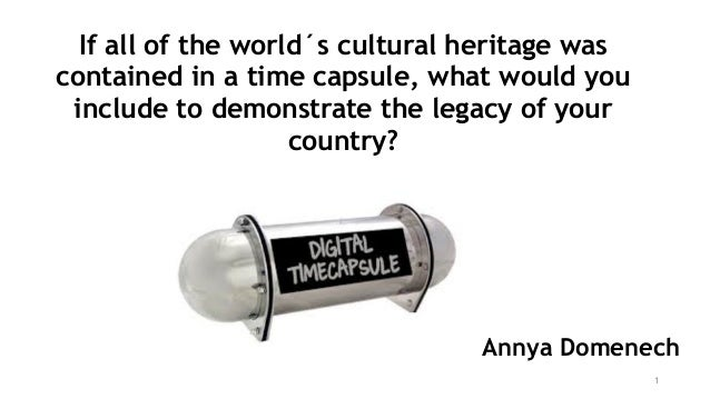 1 Annya Domenech If all of the world´s cultural heritage was contained in a time capsule, what would you include to demons...