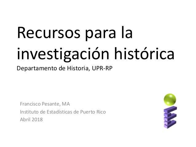 Recursos para la investigación histórica Departamento de Historia, UPR-RP Francisco Pesante, MA Instituto de Estadísticas ...