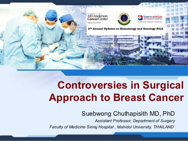 Controversies in Surgical Approach to Breast Cancer Suebwong Chuthapisith MD, PhD Assistant Professor, Department of Surge...