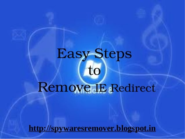 Easy Steps           to     Remove IE Redirecthttp://spywaresremover.blogspot.in