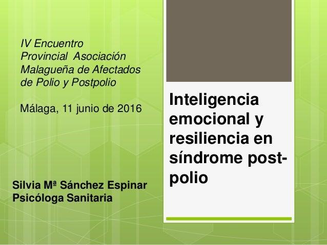 Inteligencia emocional y resiliencia en síndrome post- polioSilvia Mª Sánchez Espinar Psicóloga Sanitaria IV Encuentro Pro...