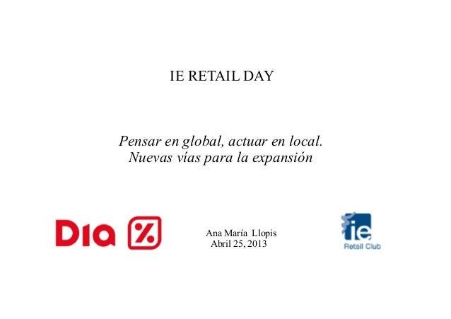 IE RETAIL DAYPensar en global, actuar en local.Nuevas vías para la expansión    Ana María Llopis   Abril 25, ...