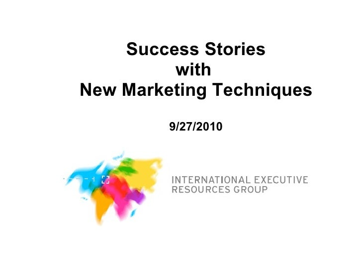 Success Stories with  New Marketing Techniques 9/27/2010
