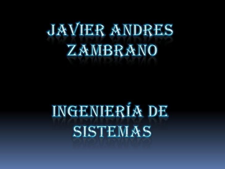 JAVIER ANDRES <br />ZAMBRANO<br />Ingeniería de <br />Sistemas<br />