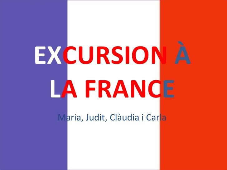 EX CURSION   À   L A FRANC E Maria, Judit, Clàudia i Carla
