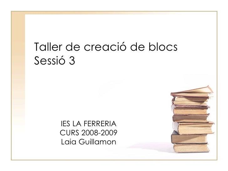 Taller de creació de blocs Sessió 3 IES LA FERRERIA CURS 2008-2009 Laia Guillamon