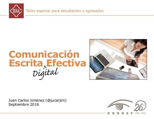 Comunicación Escrita Digital Efectiva – Juan Carlos Jiménez – Septiembre 2016 1 Taller especial para estudiantes y egresad...