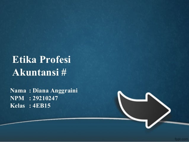 Etika Profesi Akuntansi # Nama : Diana Anggraini NPM : 29210247 Kelas : 4EB15